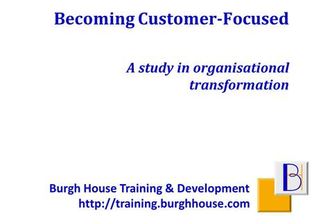 Burgh House Training & Development  Becoming Customer-Focused A study in organisational transformation.