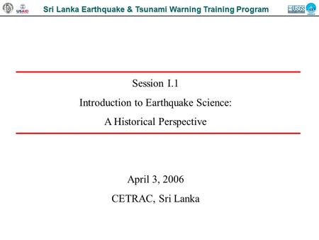 Sri Lanka Earthquake & Tsunami Warning Training Program Session I.1 Introduction to Earthquake Science: A Historical Perspective April 3, 2006 CETRAC,