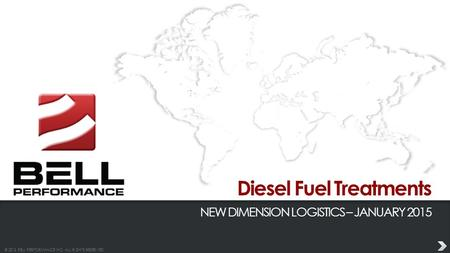 © 2013 BELL PERFORMANCE INC. ALL RIGHTS RESERVED. Diesel Fuel Treatments NEW DIMENSION LOGISTICS – JANUARY 2015.