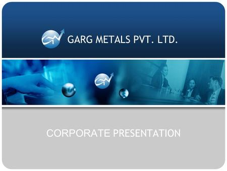 CORPORATE PRESENTATION GARG METALS PVT. LTD.. ISO 9001 - 2000 Garg Metals Pvt. Ltd. |  |   ABOUT US.