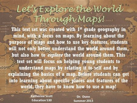 Let's Explore the World Through Maps! Katherine Scott Education 530 Dr. Dunn Summer 2013.