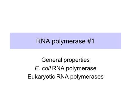 RNA polymerase #1 General properties E. coli RNA polymerase Eukaryotic RNA polymerases.