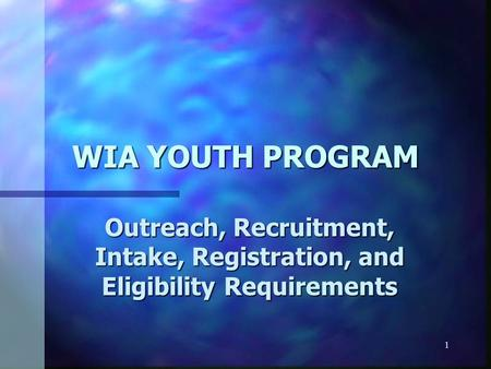 1 WIA YOUTH PROGRAM Outreach, Recruitment, Intake, Registration, and Eligibility Requirements.