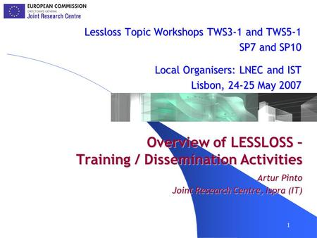 1 Overview of LESSLOSS – Training / Dissemination Activities Lessloss Topic Workshops TWS3-1 and TWS5-1 SP7 and SP10 Local Organisers: LNEC and IST Lisbon,
