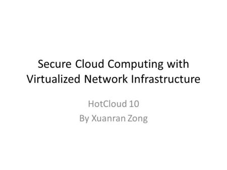Secure Cloud Computing with Virtualized Network Infrastructure HotCloud 10 By Xuanran Zong.