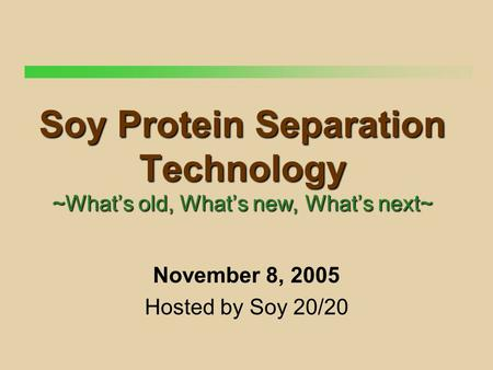 Soy Protein Separation Technology ~What's old, What's new, What's next~ November 8, 2005 Hosted by Soy 20/20.