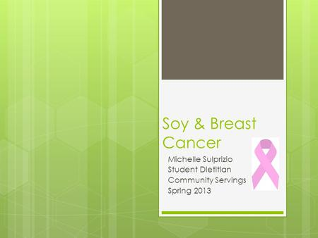 Soy & Breast Cancer Michelle Sulprizio Student Dietitian Community Servings Spring 2013.