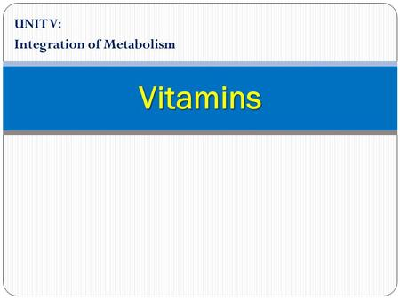 UNIT V: Integration of Metabolism Vitamins. 1. Overview Vitamins are chemically unrelated organic compounds that cannot be synthesized in adequate quantities.