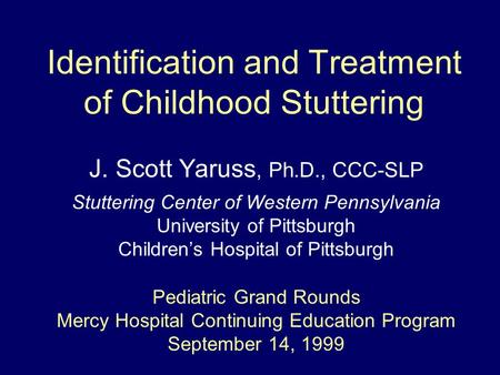 Identification and Treatment of Childhood Stuttering J. Scott Yaruss, Ph.D., CCC-SLP Stuttering Center of Western Pennsylvania University of Pittsburgh.