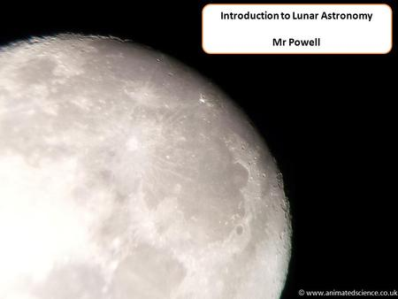  www.animatedscience.co.uk Introduction to Lunar Astronomy Mr Powell.