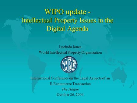 WIPO update - Intellectual Property Issues in the Digital Agenda Lucinda Jones World Intellectual Property Organization International Conference on the.