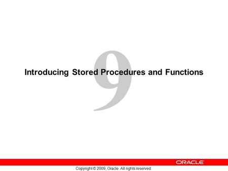 9 Copyright © 2009, Oracle. All rights reserved. Introducing Stored Procedures and Functions.