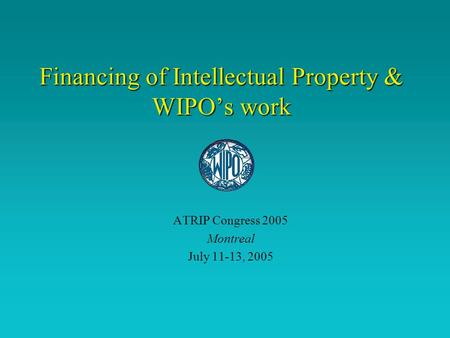 Financing of Intellectual Property & WIPO's work ATRIP Congress 2005 Montreal July 11-13, 2005.