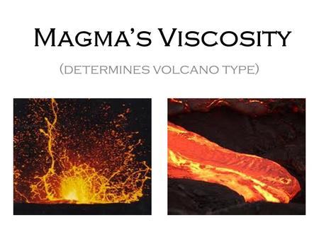 Magma's Viscosity (determines volcano type). What is viscosity? Science Definition – a fluid's ability to resist flowing Easy Definition – a fluid's thickness/stickiness.