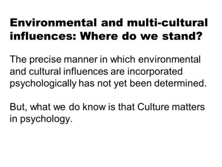 Environmental and multi-cultural influences: Where do we stand? The precise manner in which environmental and cultural influences are incorporated psychologically.