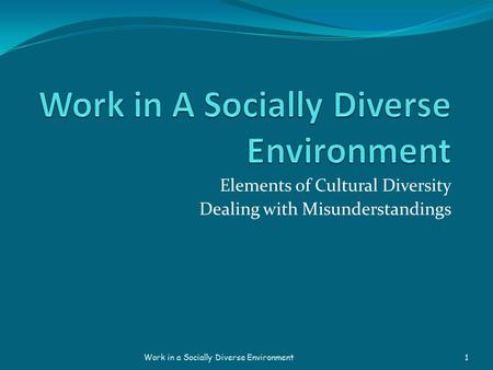 Elements of <strong>Cultural</strong> Diversity Dealing with Misunderstandings Work in a Socially Diverse Environment 1.