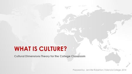 WHAT IS CULTURE? Cultural Dimensions Theory for the College Classroom Prepared by: Jennifer Robertson, Valencia College, 2014.
