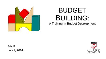 BUDGET B UILDING: A Training in Budget Development OSPR July 9, 2014.