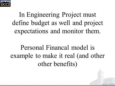 In Engineering Project must define budget as well and project expectations and monitor them. Personal Financal model is example to make it real (and other.