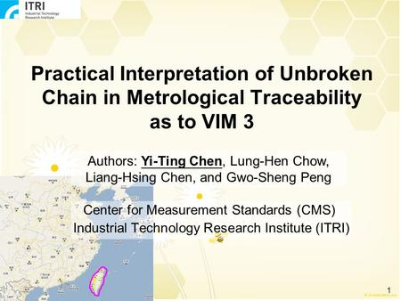 1 Practical Interpretation of Unbroken Chain in Metrological Traceability as to VIM 3 Center for Measurement Standards (CMS) Industrial Technology Research.