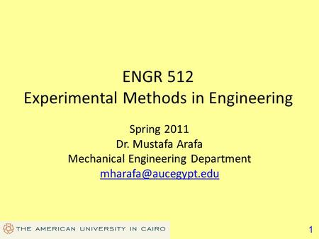 1 ENGR 512 Experimental Methods in Engineering Spring 2011 Dr. Mustafa Arafa Mechanical Engineering Department