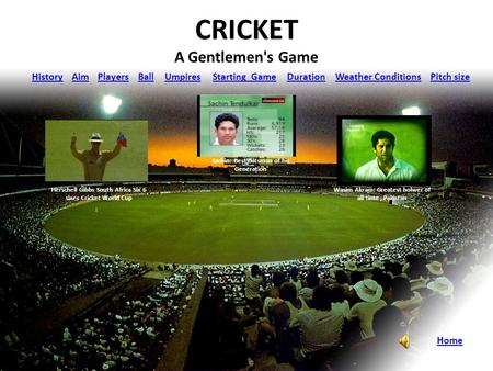 CRICKET A Gentlemen's Game HistoryAimPlayersBallUmpiresStarting GameDuration Weather Conditions Pitch size Home Sachin: Best Batsman of his Generation.