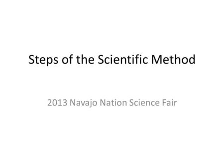 Steps of the Scientific Method 2013 Navajo Nation Science Fair.