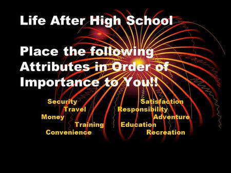 Life After High School Place the following Attributes in Order of Importance to You!! Security Satisfaction Travel Responsibility Money Adventure Training.