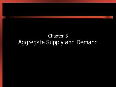 Chapter 5 Aggregate Supply and Demand