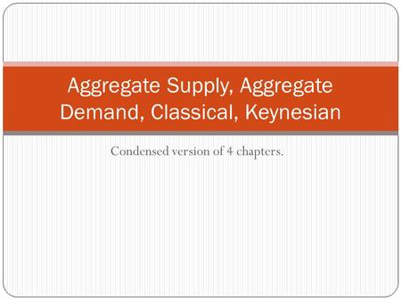 Condensed version of 4 chapters. Aggregate Supply, Aggregate Demand, Classical, Keynesian.