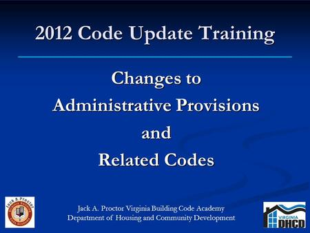 2012 Code Update Training Changes to Administrative Provisions and Related Codes Jack A. Proctor Virginia Building Code Academy Department of Housing and.