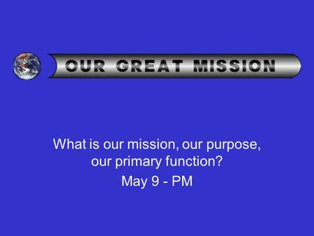 What is our mission, our purpose, our primary function? May 9 - PM.