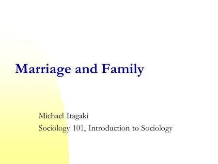 Marriage and Family Michael Itagaki Sociology 101, Introduction to Sociology.