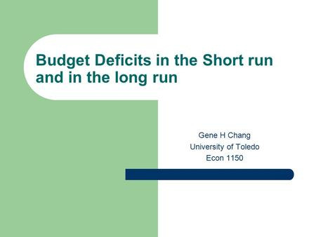 Budget Deficits in the Short run and in the long run Gene H Chang University of Toledo Econ 1150.