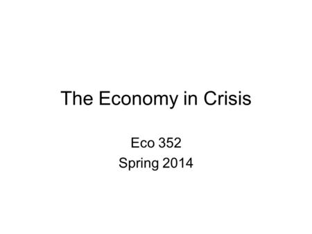 The Economy in Crisis Eco 352 Spring 2014. Some Economic Indicators NYS unemployment –December 07: 4.7%, February 2014: 6.8% U.S. unemployment –December.