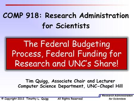 Research Administration for Scientists Tim Quigg, Associate Chair and Lecturer Computer Science Department, UNC-Chapel Hill The Federal Budgeting Process,
