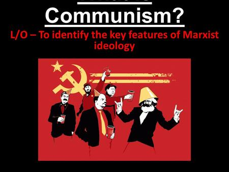 What is Communism? L/O – To identify the key features of Marxist ideology.