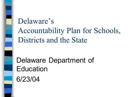 Delaware's Accountability Plan for Schools, Districts and the State Delaware Department of Education 6/23/04.