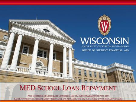 OFFICE OF STUDENT FINANCIAL AID MED S CHOOL L OAN R EPAYMENT A MY W HITFORD, F INANCIAL A ID C OUNSELOR, 608-262-3060, FINAID. WISC. EDU S ANDI.