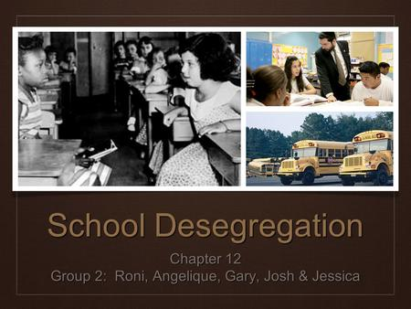 School Desegregation Chapter 12 Group 2: Roni, Angelique, Gary, Josh & Jessica.