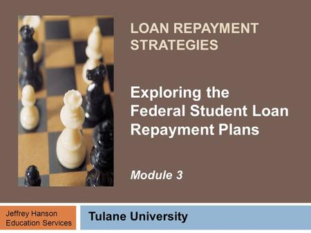 LOAN REPAYMENT STRATEGIES Exploring the Federal Student Loan Repayment Plans Module 3 Tulane University Jeffrey Hanson Education Services.