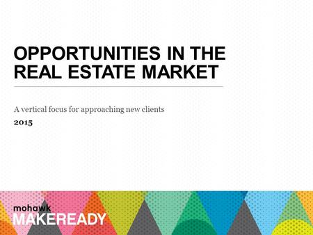 OPPORTUNITIES IN THE REAL ESTATE MARKET A vertical focus for approaching new clients 2015 1 A n I n t r o d u c ti o n t o M a k e R e a d y.