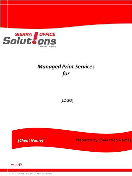 Managed Print Services for © Sierra Office Solutions, A Xerox Company [Client Name] Prepared by: [Sales Rep Name] [LOGO]