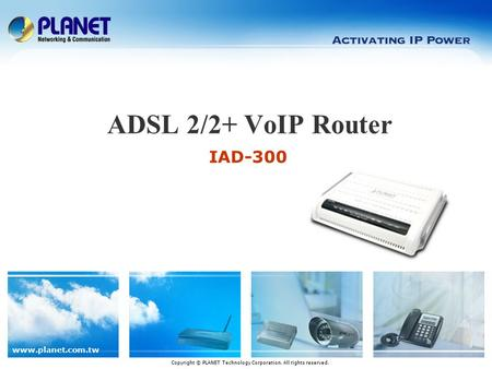 www.planet.com.tw IAD-300 ADSL 2/2+ VoIP Router Copyright © PLANET Technology Corporation. All rights reserved.