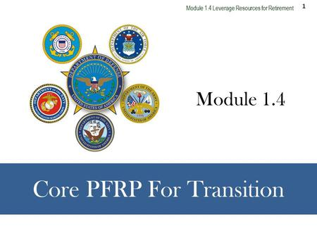 1 Module 1.4 Leverage Resources for Retirement Core PFRP For Transition Module 1.4.