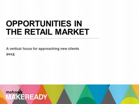 OPPORTUNITIES IN THE RETAIL MARKET A vertical focus for approaching new clients 2015 1 A n I n t r o d u c ti o n t o M a k e R e a d y.