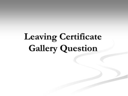 Leaving Certificate Gallery Question. There are three main areas you will have to examine on your trip; The Gallery/Museum The Gallery/Museum The Exhibition.