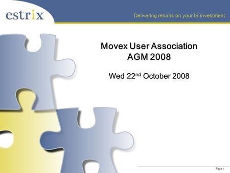 Page 1 Delivering returns on your IS investment Movex User Association AGM 2008 Wed 22 nd October 2008.