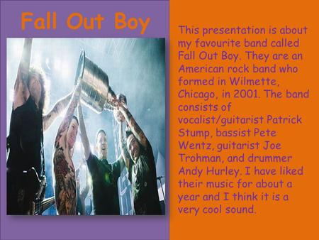 Fall Out Boy This presentation is about my favourite band called Fall Out Boy. They are an American rock band who formed in Wilmette, Chicago, in 2001.