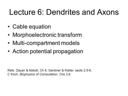 Lecture 6: Dendrites and Axons Cable equation Morphoelectronic transform Multi-compartment models Action potential propagation Refs: Dayan & Abbott, Ch.